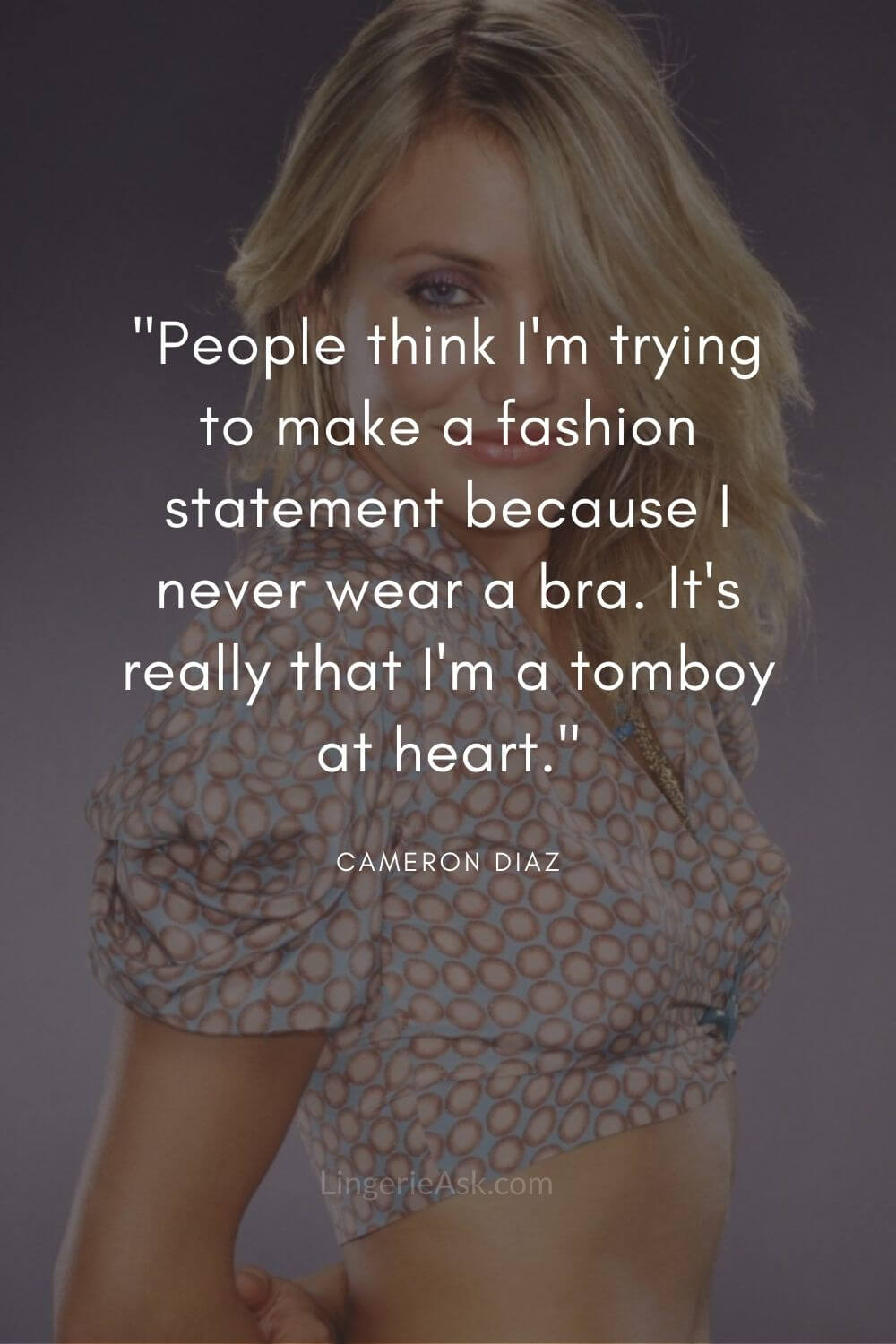 People think I'm trying to make a fashion statement because I never wear a bra. It's really that I'm a tomboy at heart.